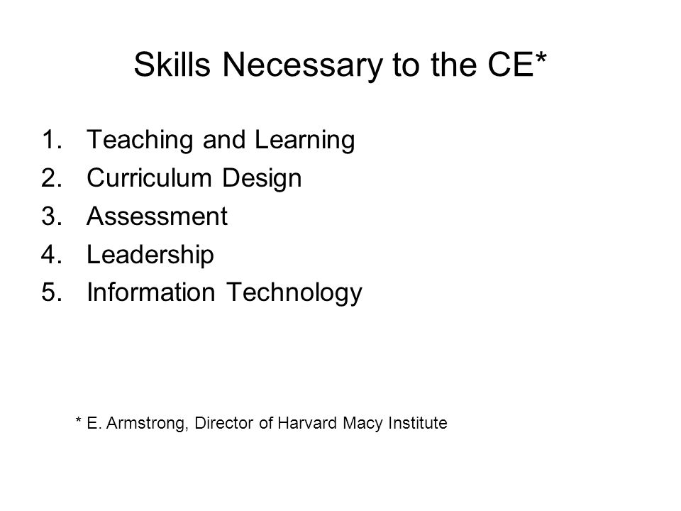 Skills Necessary to the CE* 1.Teaching and Learning 2.Curriculum Design 3.Assessment 4.Leadership 5.Information Technology * E. Armstrong, Director of