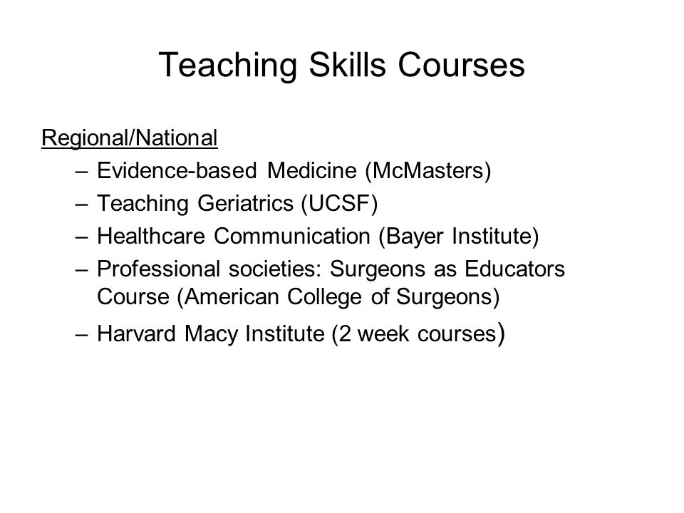 Teaching Skills Courses Regional/National –Evidence-based Medicine (McMasters) –Teaching Geriatrics (UCSF) –Healthcare Communication (Bayer Institute) –Professional societies: Surgeons as Educators Course (American College of Surgeons) –Harvard Macy Institute (2 week courses )