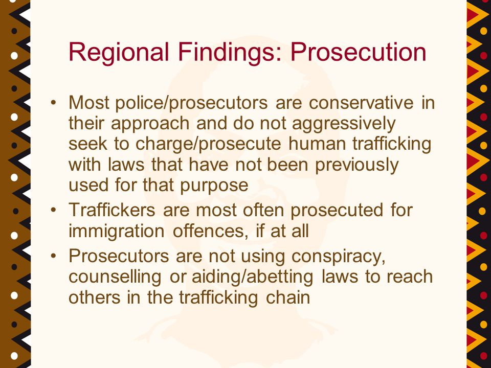 Regional Findings: Prosecution Most police/prosecutors are conservative in their approach and do not aggressively seek to charge/prosecute human trafficking with laws that have not been previously used for that purpose Traffickers are most often prosecuted for immigration offences, if at all Prosecutors are not using conspiracy, counselling or aiding/abetting laws to reach others in the trafficking chain