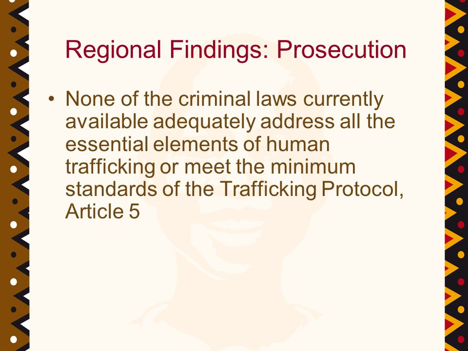 Regional Findings: Prosecution None of the criminal laws currently available adequately address all the essential elements of human trafficking or meet the minimum standards of the Trafficking Protocol, Article 5