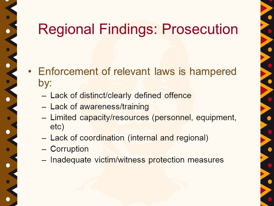 Regional Findings: Prosecution Enforcement of relevant laws is hampered by: –Lack of distinct/clearly defined offence –Lack of awareness/training –Limited capacity/resources (personnel, equipment, etc) –Lack of coordination (internal and regional) –Corruption –Inadequate victim/witness protection measures