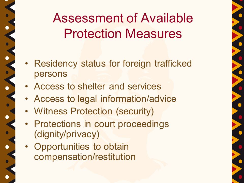Assessment of Available Protection Measures Residency status for foreign trafficked persons Access to shelter and services Access to legal information/advice Witness Protection (security) Protections in court proceedings (dignity/privacy) Opportunities to obtain compensation/restitution