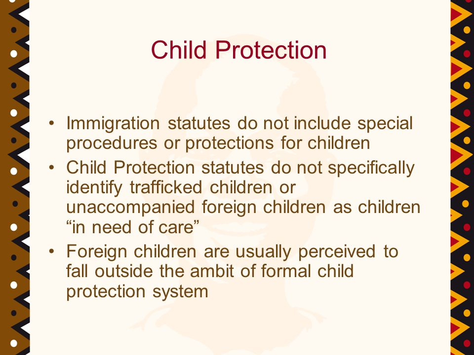 Child Protection Immigration statutes do not include special procedures or protections for children Child Protection statutes do not specifically identify trafficked children or unaccompanied foreign children as children in need of care Foreign children are usually perceived to fall outside the ambit of formal child protection system