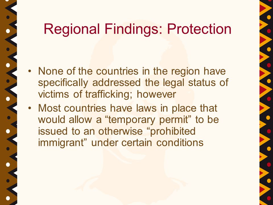 Regional Findings: Protection None of the countries in the region have specifically addressed the legal status of victims of trafficking; however Most countries have laws in place that would allow a temporary permit to be issued to an otherwise prohibited immigrant under certain conditions
