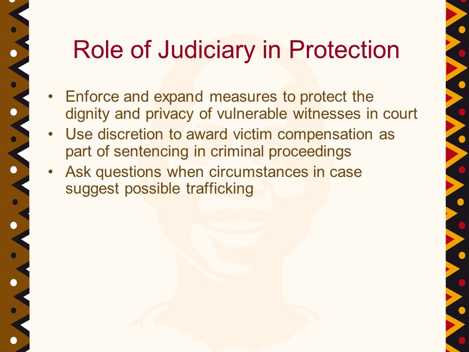 Role of Judiciary in Protection Enforce and expand measures to protect the dignity and privacy of vulnerable witnesses in court Use discretion to award victim compensation as part of sentencing in criminal proceedings Ask questions when circumstances in case suggest possible trafficking