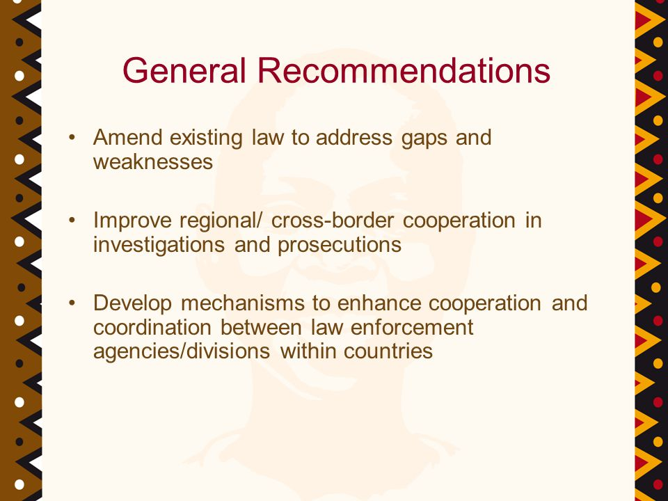 General Recommendations Amend existing law to address gaps and weaknesses Improve regional/ cross-border cooperation in investigations and prosecutions Develop mechanisms to enhance cooperation and coordination between law enforcement agencies/divisions within countries