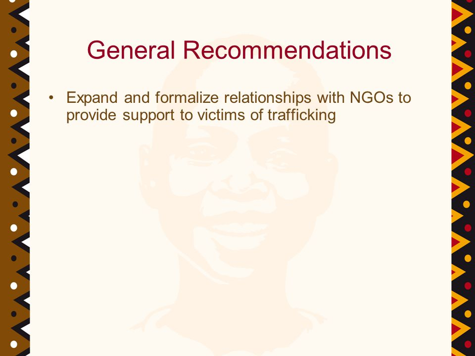 General Recommendations Expand and formalize relationships with NGOs to provide support to victims of trafficking