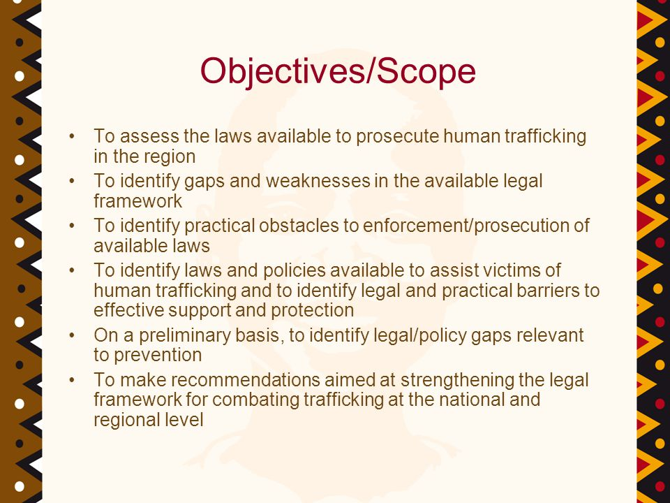 Objectives/Scope To assess the laws available to prosecute human trafficking in the region To identify gaps and weaknesses in the available legal framework To identify practical obstacles to enforcement/prosecution of available laws To identify laws and policies available to assist victims of human trafficking and to identify legal and practical barriers to effective support and protection On a preliminary basis, to identify legal/policy gaps relevant to prevention To make recommendations aimed at strengthening the legal framework for combating trafficking at the national and regional level