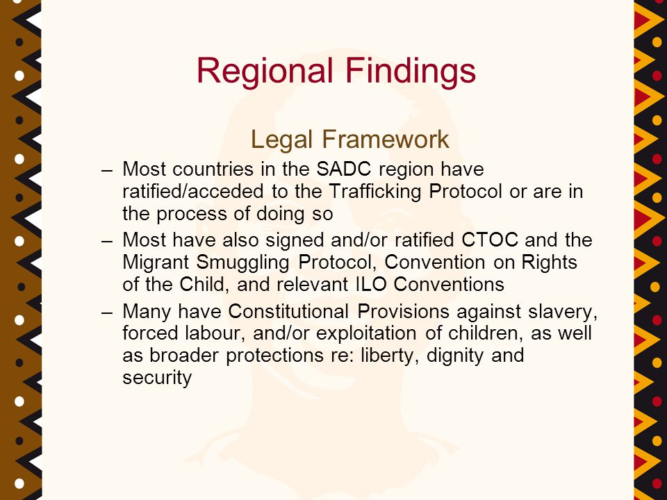 Regional Findings Legal Framework –Most countries in the SADC region have ratified/acceded to the Trafficking Protocol or are in the process of doing so –Most have also signed and/or ratified CTOC and the Migrant Smuggling Protocol, Convention on Rights of the Child, and relevant ILO Conventions –Many have Constitutional Provisions against slavery, forced labour, and/or exploitation of children, as well as broader protections re: liberty, dignity and security