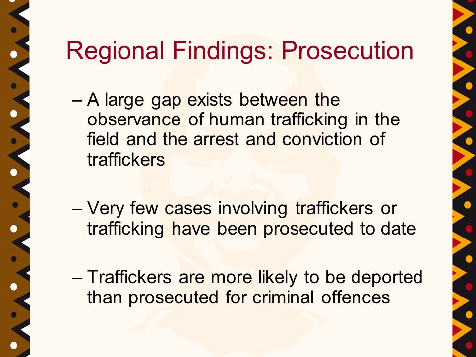 Regional Findings: Prosecution –A large gap exists between the observance of human trafficking in the field and the arrest and conviction of traffickers –Very few cases involving traffickers or trafficking have been prosecuted to date –Traffickers are more likely to be deported than prosecuted for criminal offences