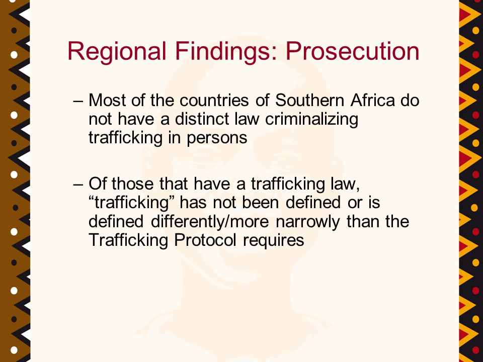 Regional Findings: Prosecution –Most of the countries of Southern Africa do not have a distinct law criminalizing trafficking in persons –Of those that have a trafficking law, trafficking has not been defined or is defined differently/more narrowly than the Trafficking Protocol requires