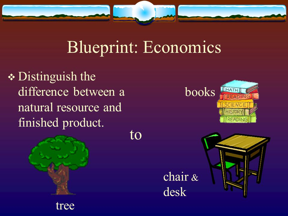 Blueprint: Economics Distinguish the difference between a natural resource and finished product. tree books chair & desk to