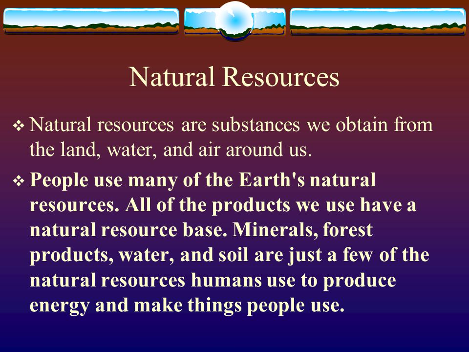 Natural Resources Natural resources are substances we obtain from the land, water, and air around us. People use many of the Earth's natural resources