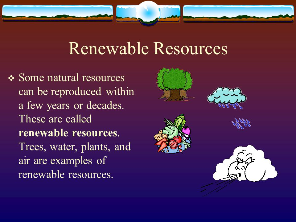 Renewable Resources Some natural resources can be reproduced within a few years or decades. These are called renewable resources. Trees, water, plants