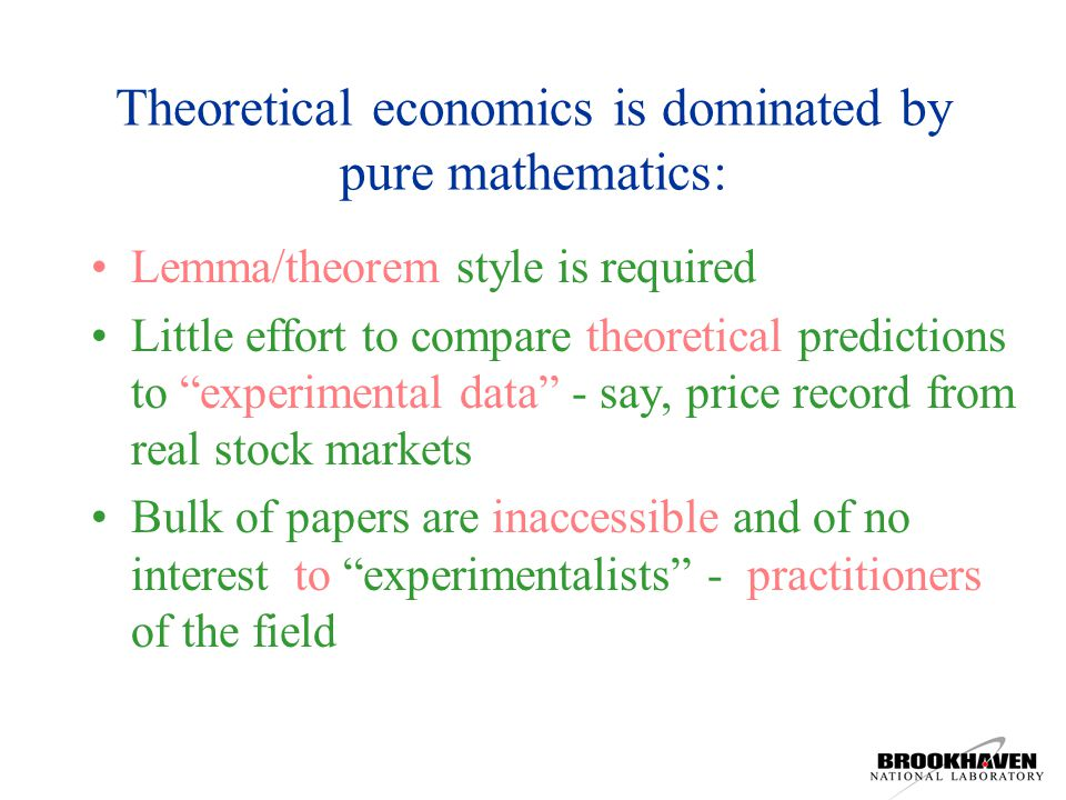 Theoretical economics is dominated by pure mathematics: Lemma/theorem style is required Little effort to compare theoretical predictions to experimental data - say, price record from real stock markets Bulk of papers are inaccessible and of no interest to experimentalists - practitioners of the field