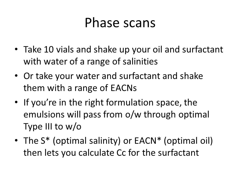 Phase scans Take 10 vials and shake up your oil and surfactant with water of a range of salinities Or take your water and surfactant and shake them wi
