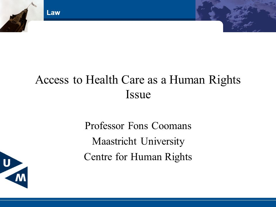 Law Access to Health Care as a Human Rights Issue Professor Fons Coomans Maastricht University Centre for Human Rights