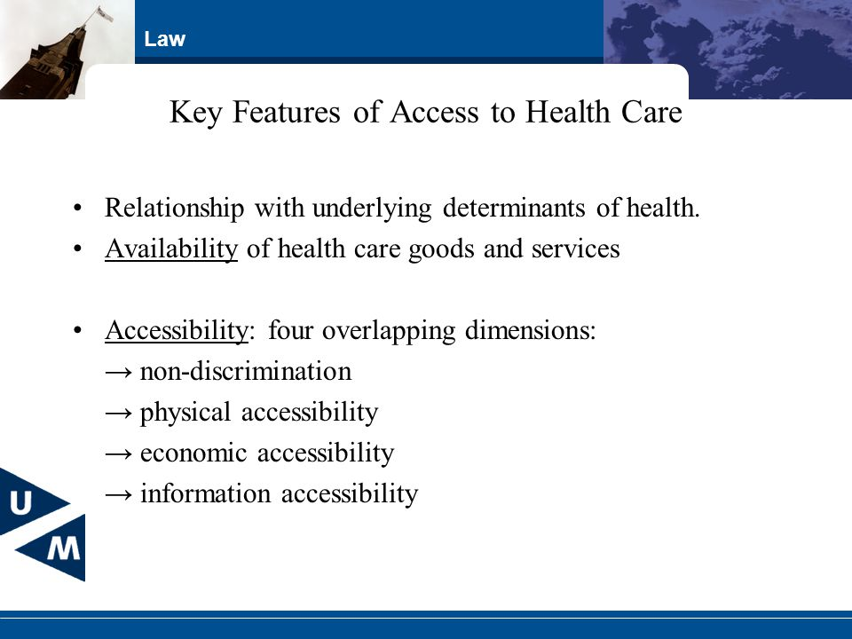 Law Key Features of Access to Health Care Relationship with underlying determinants of health. Availability of health care goods and services Accessib