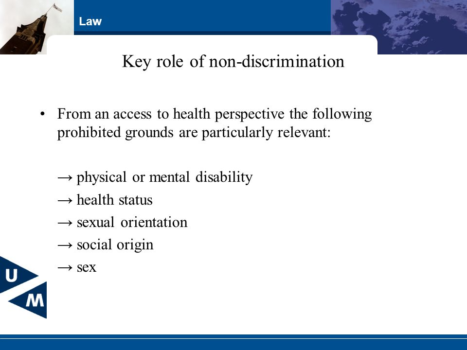 Law Key role of non-discrimination From an access to health perspective the following prohibited grounds are particularly relevant: physical or mental disability health status sexual orientation social origin sex