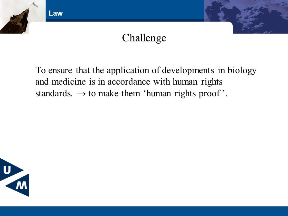 Law Challenge To ensure that the application of developments in biology and medicine is in accordance with human rights standards. to make them human