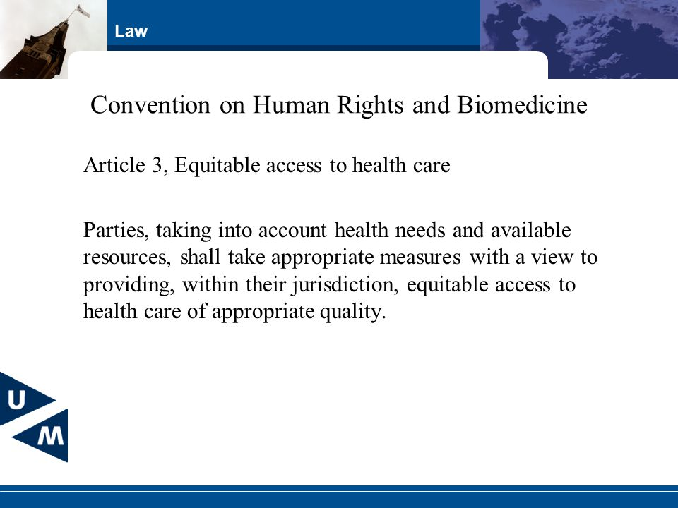 Law Convention on Human Rights and Biomedicine Article 3, Equitable access to health care Parties, taking into account health needs and available resources, shall take appropriate measures with a view to providing, within their jurisdiction, equitable access to health care of appropriate quality.