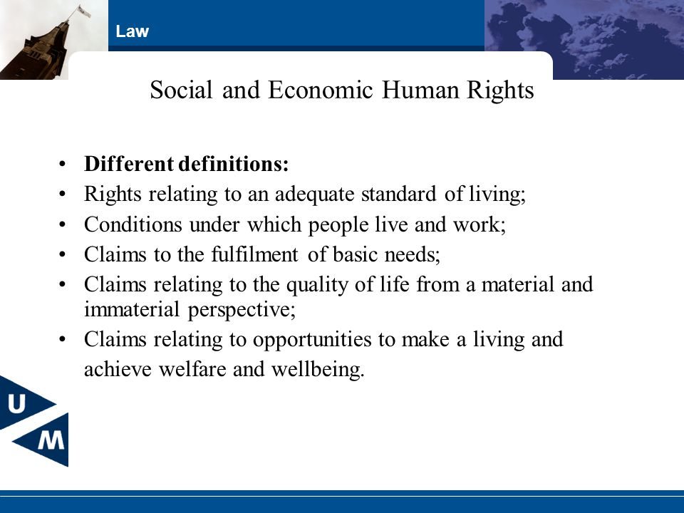 Law Social and Economic Human Rights Different definitions: Rights relating to an adequate standard of living; Conditions under which people live and work; Claims to the fulfilment of basic needs; Claims relating to the quality of life from a material and immaterial perspective; Claims relating to opportunities to make a living and achieve welfare and wellbeing.
