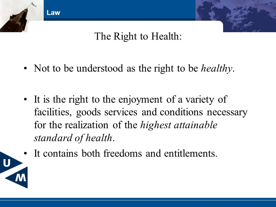 Law The Right to Health: Not to be understood as the right to be healthy. It is the right to the enjoyment of a variety of facilities, goods services