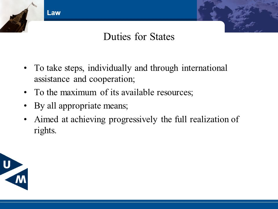 Law Duties for States To take steps, individually and through international assistance and cooperation; To the maximum of its available resources; By all appropriate means; Aimed at achieving progressively the full realization of rights.