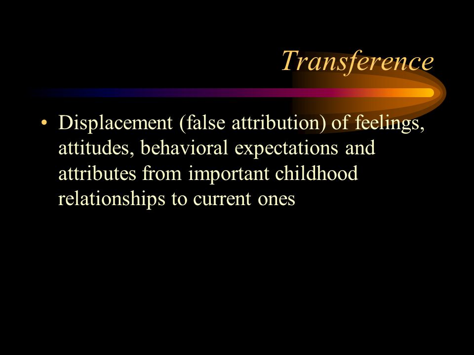 Transference Displacement (false attribution) of feelings, attitudes, behavioral expectations and attributes from important childhood relationships to
