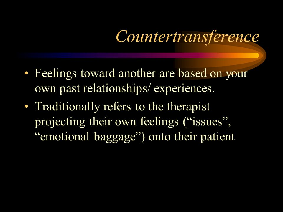 Countertransference Feelings toward another are based on your own past relationships/ experiences. Traditionally refers to the therapist projecting th