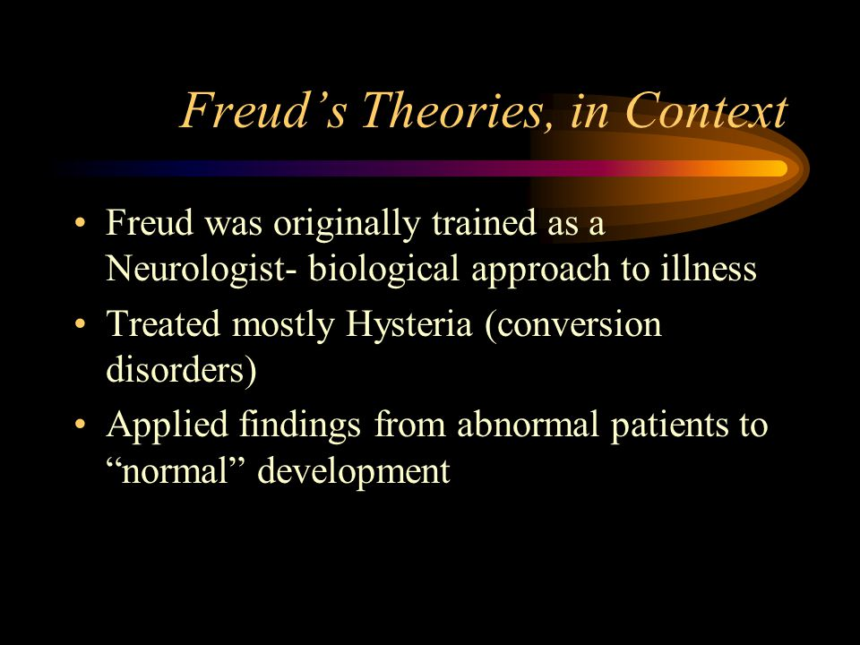 Freuds Theories, in Context Freud was originally trained as a Neurologist- biological approach to illness Treated mostly Hysteria (conversion disorder