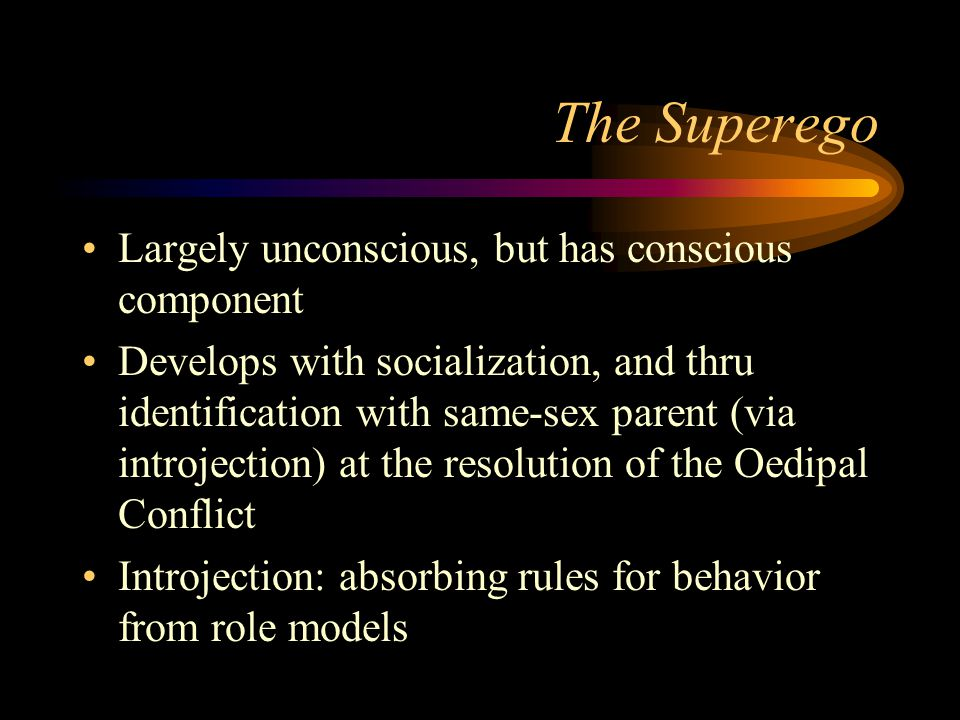 The Superego Largely unconscious, but has conscious component Develops with socialization, and thru identification with same-sex parent (via introject