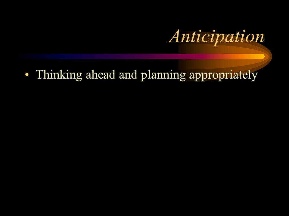 Anticipation Thinking ahead and planning appropriately