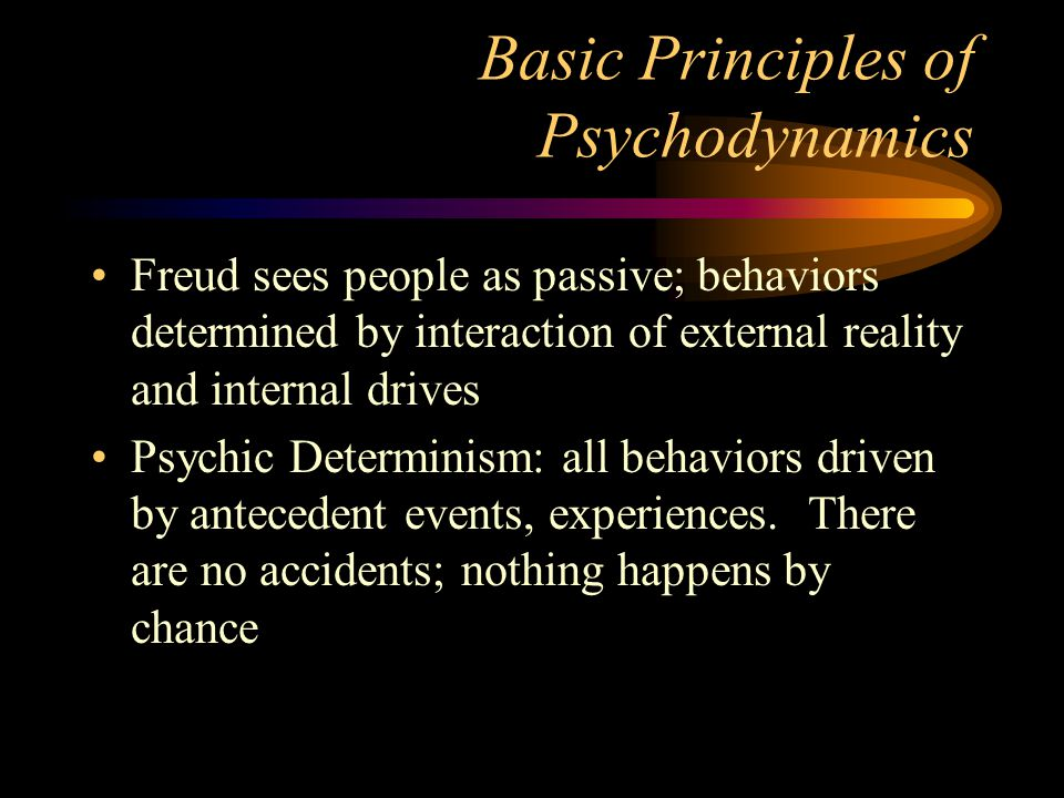 Basic Principles of Psychodynamics Freud sees people as passive; behaviors determined by interaction of external reality and internal drives Psychic D