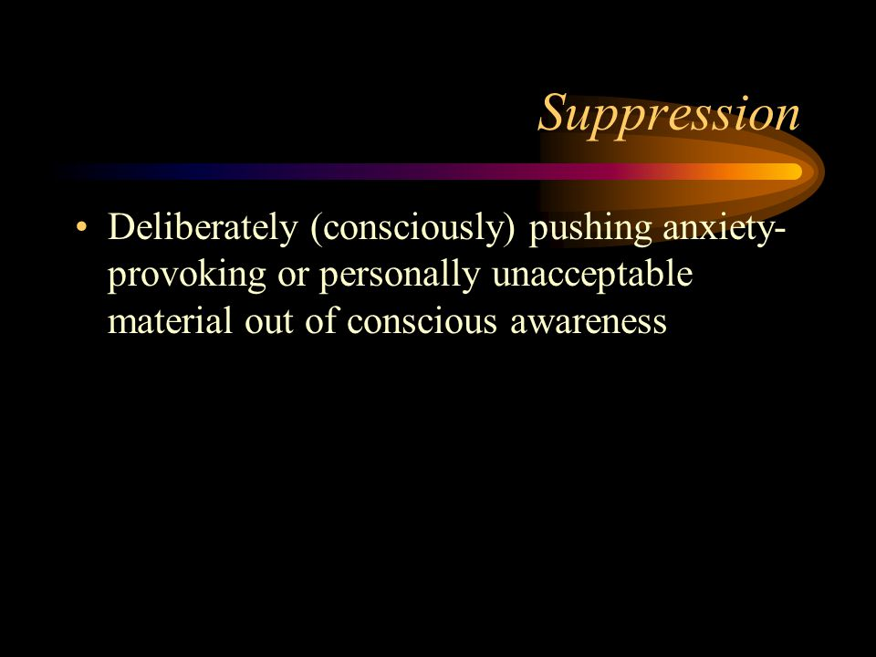 Suppression Deliberately (consciously) pushing anxiety- provoking or personally unacceptable material out of conscious awareness