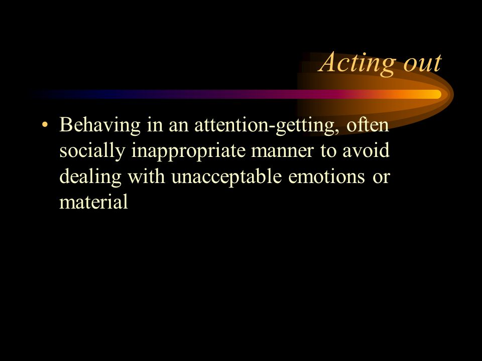 Acting out Behaving in an attention-getting, often socially inappropriate manner to avoid dealing with unacceptable emotions or material