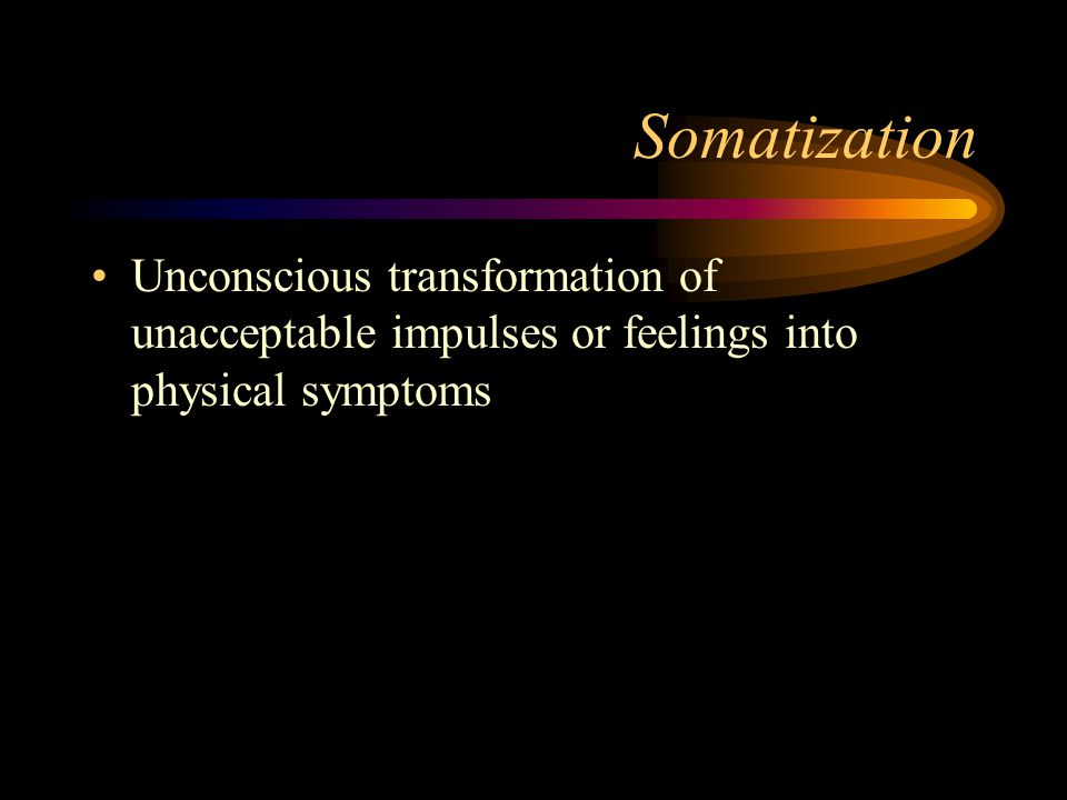Somatization Unconscious transformation of unacceptable impulses or feelings into physical symptoms