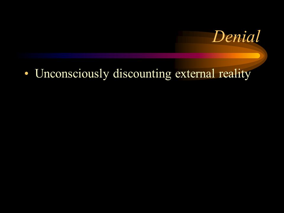 Denial Unconsciously discounting external reality