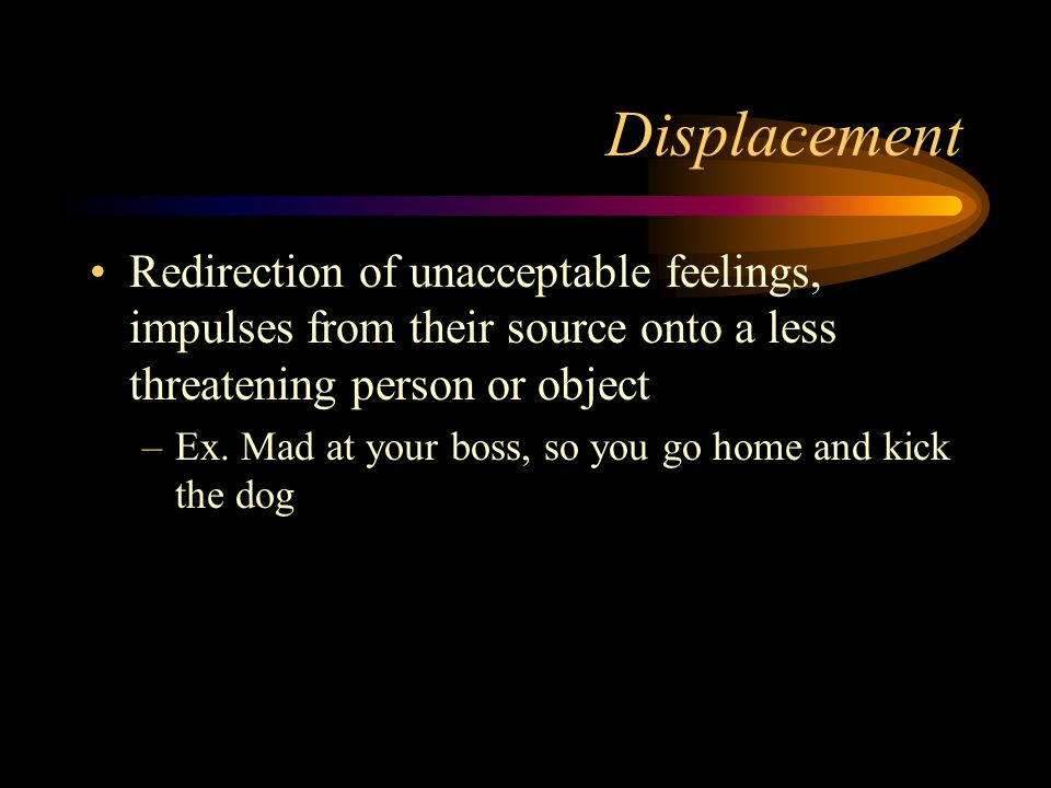 Displacement Redirection of unacceptable feelings, impulses from their source onto a less threatening person or object –Ex. Mad at your boss, so you g
