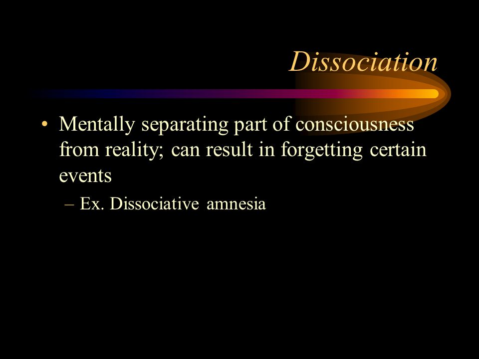 Dissociation Mentally separating part of consciousness from reality; can result in forgetting certain events –Ex. Dissociative amnesia