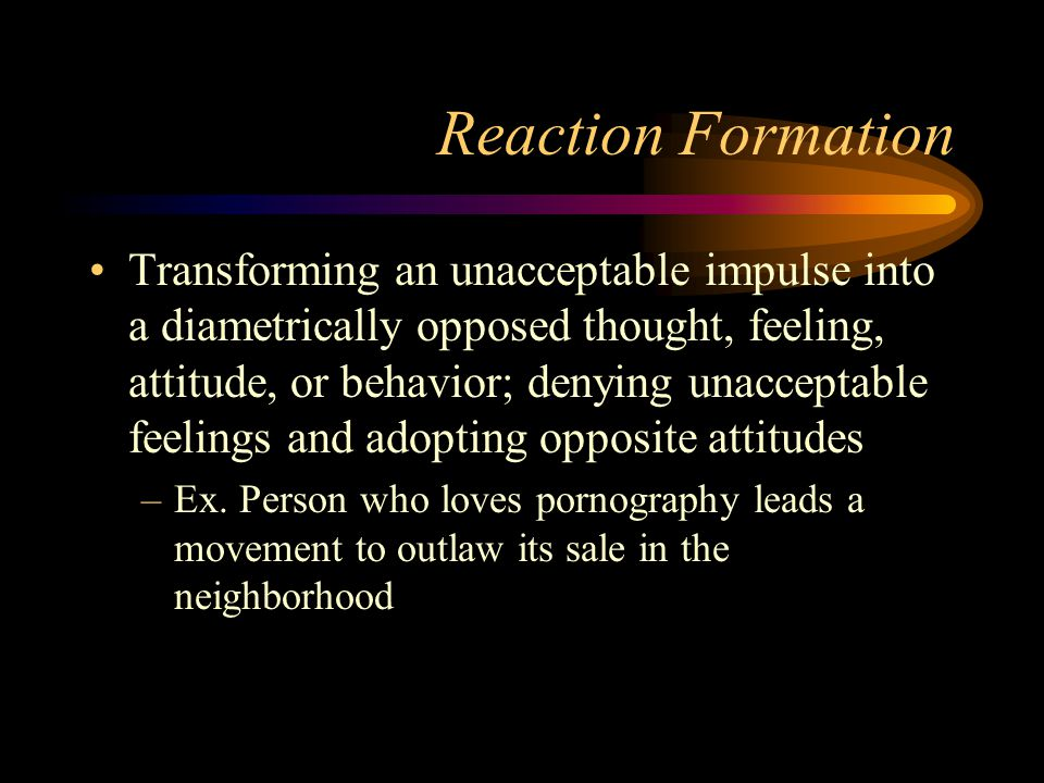 Reaction Formation Transforming an unacceptable impulse into a diametrically opposed thought, feeling, attitude, or behavior; denying unacceptable fee