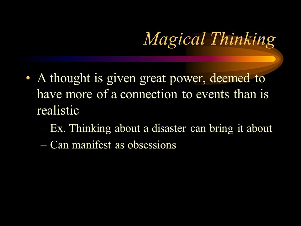Magical Thinking A thought is given great power, deemed to have more of a connection to events than is realistic –Ex. Thinking about a disaster can br