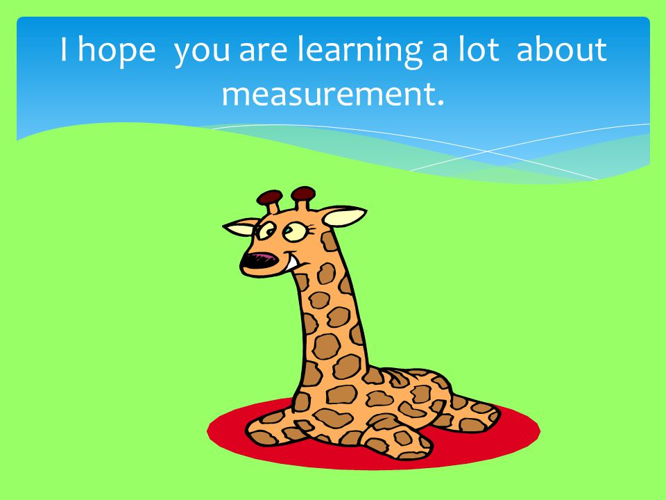 I hope you are learning a lot about measurement.