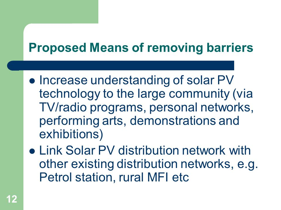 12 Proposed Means of removing barriers Increase understanding of solar PV technology to the large community (via TV/radio programs, personal networks,
