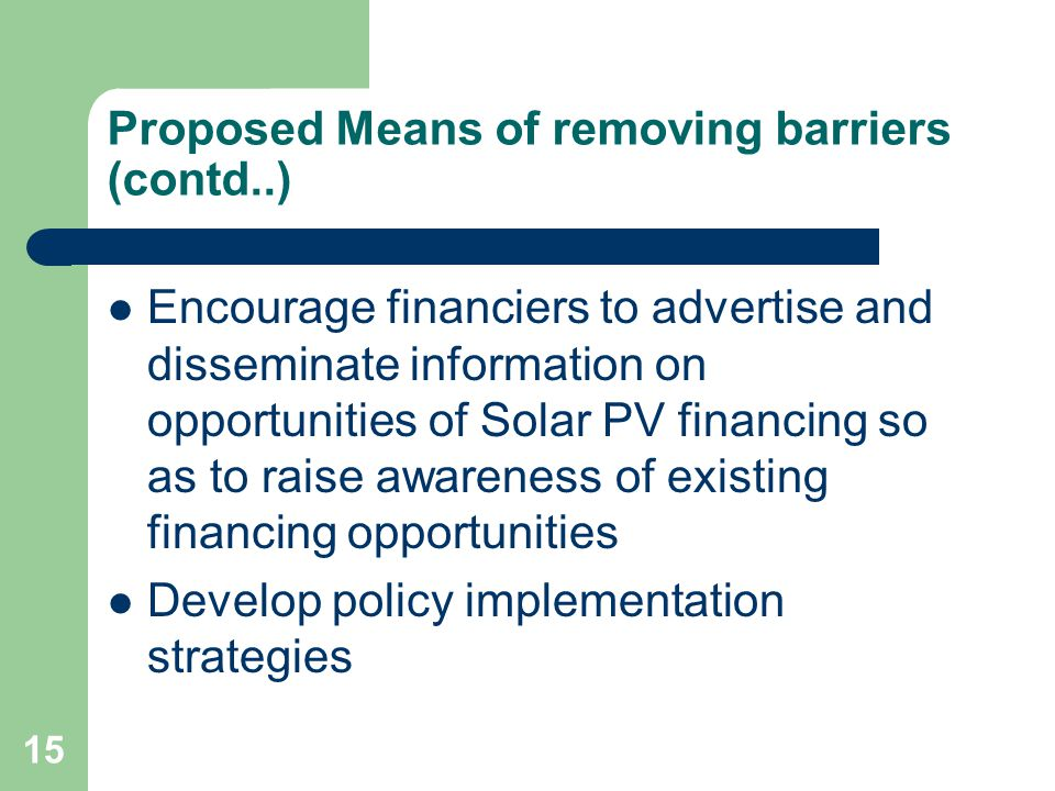 15 Proposed Means of removing barriers (contd..) Encourage financiers to advertise and disseminate information on opportunities of Solar PV financing