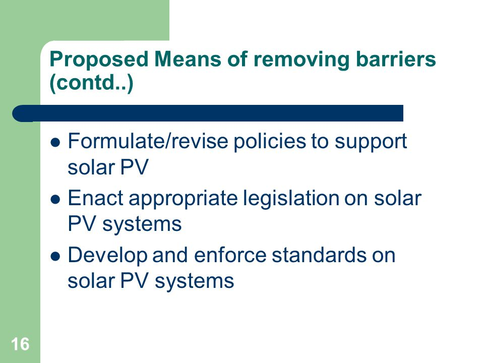 16 Proposed Means of removing barriers (contd..) Formulate/revise policies to support solar PV Enact appropriate legislation on solar PV systems Devel