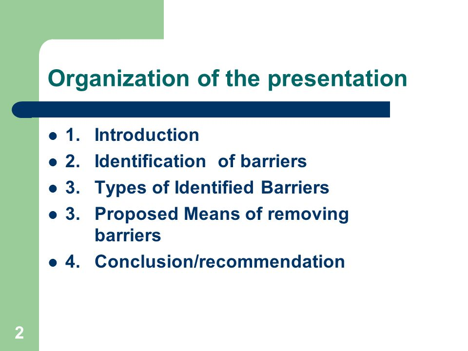 2 Organization of the presentation 1. Introduction 2.Identification of barriers 3. Types of Identified Barriers 3. Proposed Means of removing barriers