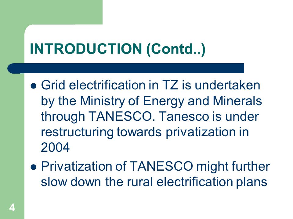 4 INTRODUCTION (Contd..) Grid electrification in TZ is undertaken by the Ministry of Energy and Minerals through TANESCO. Tanesco is under restructuri