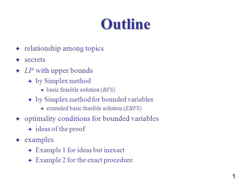 1 Outline relationship among topics secrets LP with upper bounds by Simplex method basic feasible solution (BFS) by Simplex method for bounded variables extended basic feasible solution (EBFS) optimality conditions for bounded variables ideas of the proof examples Example 1 for ideas but inexact Example 2 for the exact procedure