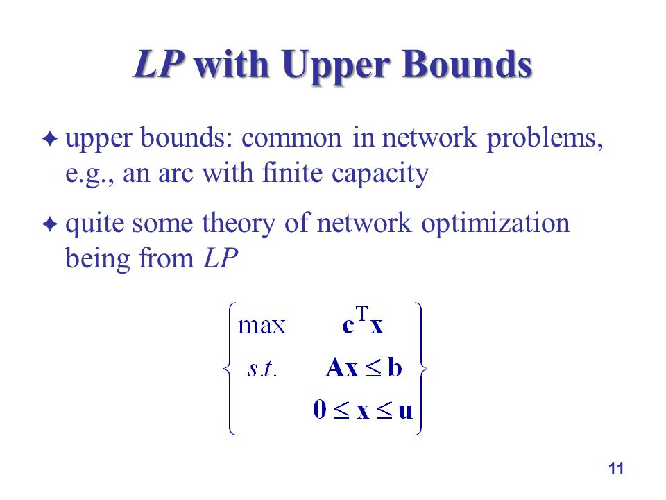 upper bounds: common in network problems, e.g., an arc with finite capacity quite some theory of network optimization being from LP 11 LP with Upper Bounds